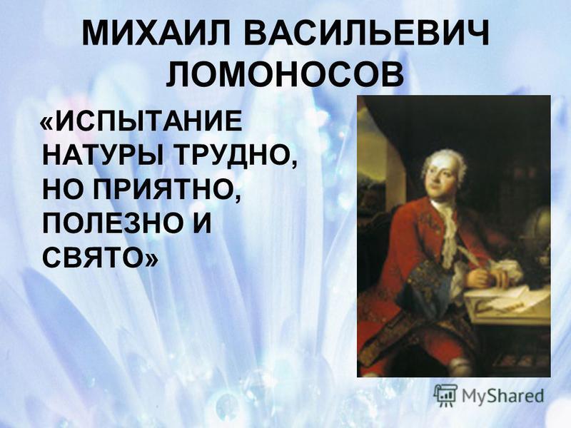МИХАИЛ ВАСИЛЬЕВИЧ ЛОМОНОСОВ «ИСПЫТАНИЕ НАТУРЫ ТРУДНО, НО ПРИЯТНО, ПОЛЕЗНО И СВЯТО»