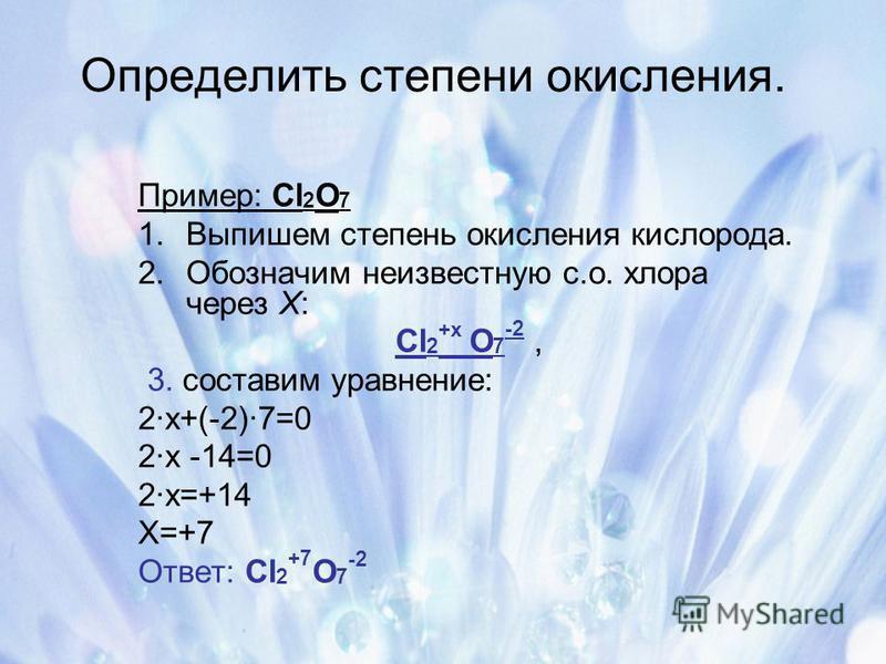 Определить степени окисления. Пример: Cl 2 O 7 1. Выпишем степень окисления кислорода. 2. Обозначим неизвестную с.о. хлора через Х: Cl 2 +х O 7 -2, 3. составим уравнение: 2 х+(-2)7=0 2 х -14=0 2 х=+14 Х=+7 Ответ: Cl 2 +7 O 7 -2
