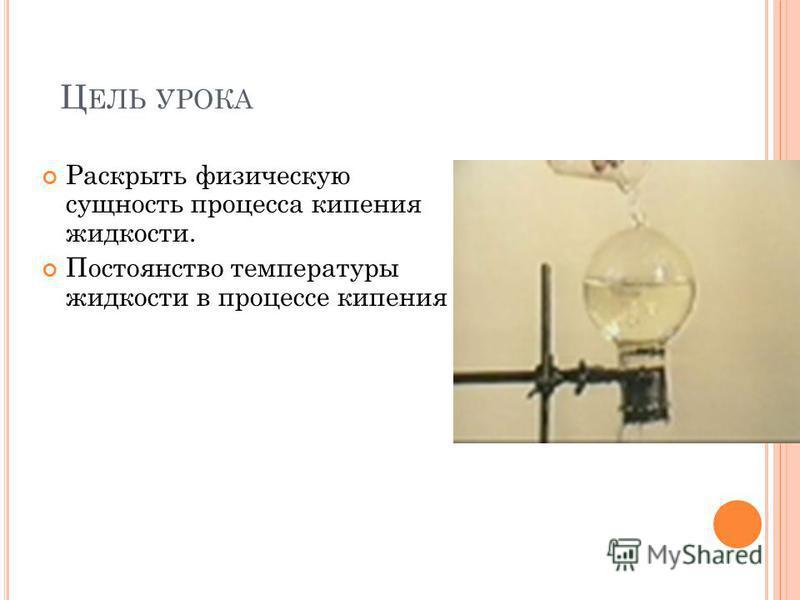 Ц ЕЛЬ УРОКА Раскрыть физическую сущность процесса кипения жидкости. Постоянство температуры жидкости в процессе кипения