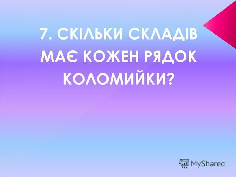 7. СКІЛЬКИ СКЛАДІВ МАЄ КОЖЕН РЯДОК КОЛОМИЙКИ?