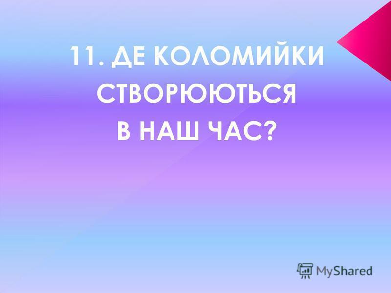 11. ДЕ КОЛОМИЙКИ СТВОРЮЮТЬСЯ В НАШ ЧАС?