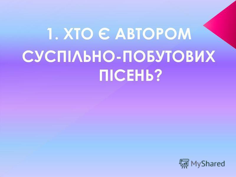 1. ХТО Є АВТОРОМ СУСПІЛЬНО-ПОБУТОВИХ ПІСЕНЬ?