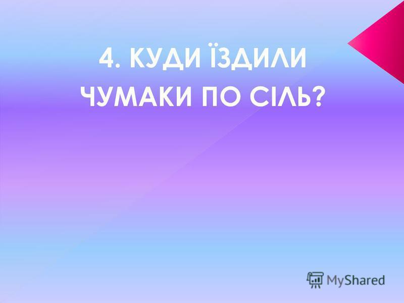 4. КУДИ ЇЗДИЛИ ЧУМАКИ ПО СІЛЬ?