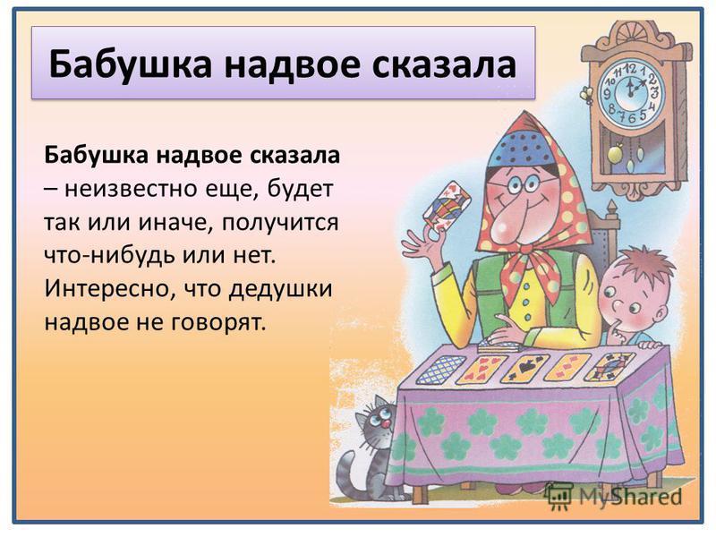 Бабушка надвое сказала Бабушка надвое сказала – неизвестно еще, будет так или иначе, получится что-нибудь или нет. Интересно, что дедушки надвое не говорят.