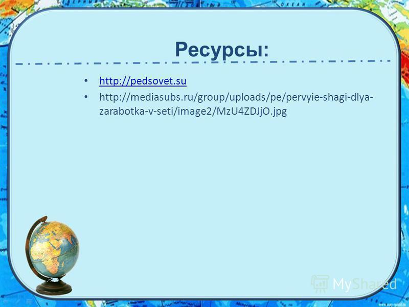 http://pedsovet.su http://mediasubs.ru/group/uploads/pe/pervyie-shagi-dlya- zarabotka-v-seti/image2/MzU4ZDJjO.jpg Ресурсы: