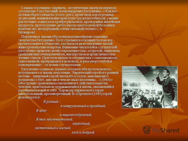 Самым «громким» лириком, поэтическим лидером периода «оттепели» стал Евгений Александрович Евтушенко. « Как все должно было совпасть: голос, рост, артистизм для огромных аудиторий, маниакальные приступы трудоспособности, умение расчетливо, а иногда и