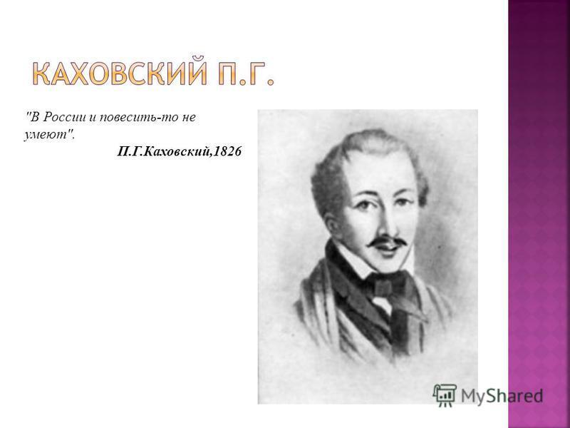 В России и повесить-то не умеют. П.Г.Каховский,1826