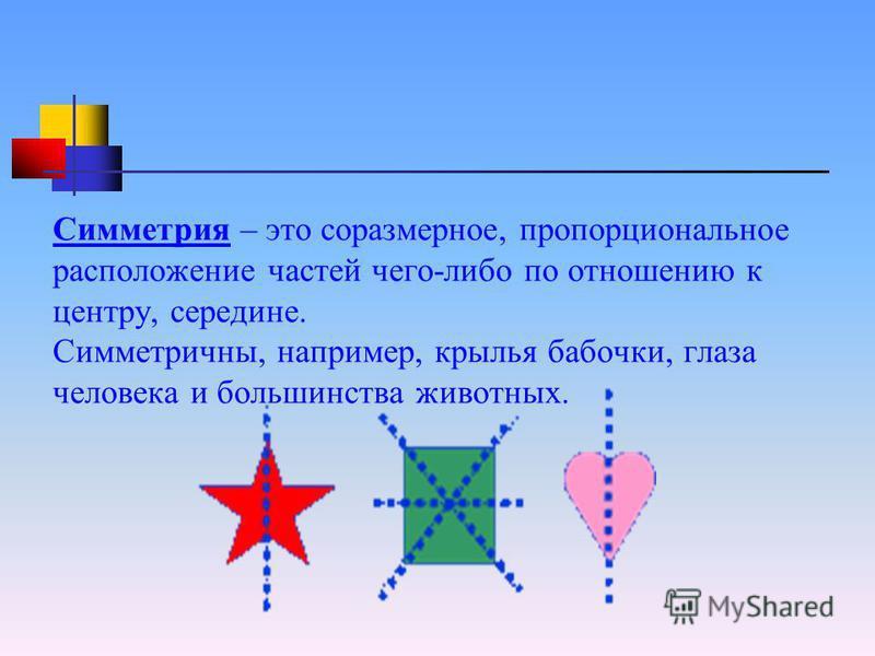 Симметрия – это соразмерное, пропорциональное расположение частей чего-либо по отношению к центру, середине. Симметричны, например, крылья бабочки, глаза человека и большинства животных.