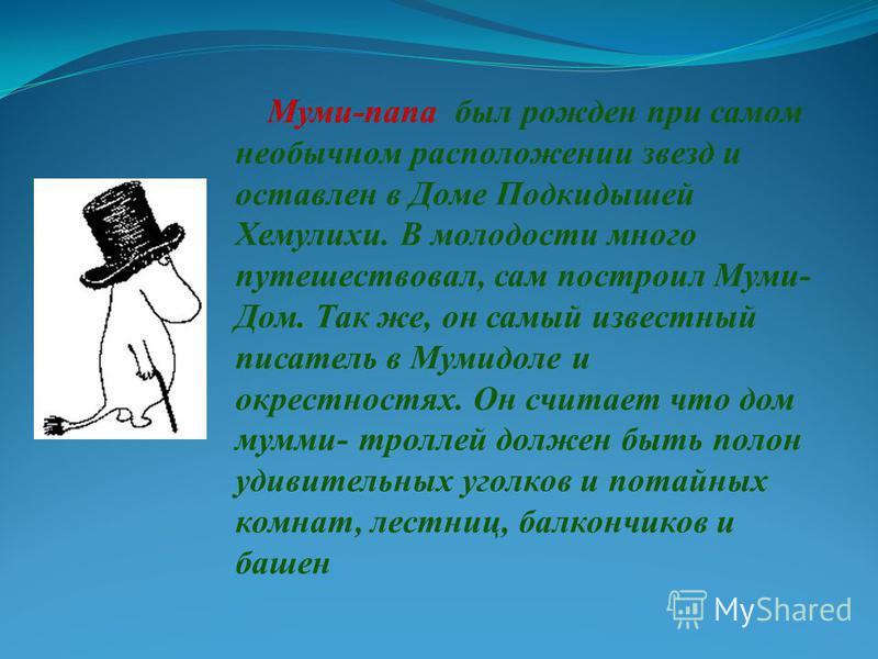Муми-папа был рожден при самом необычном расположении звезд и оставлен в Доме Подкидышей Хемулихи. В молодости много путешествовал, сам построил Муми- Дом. Так же, он самый известный писатель в Мумидоле и окрестностях. Он считает что дом мумми- тролл