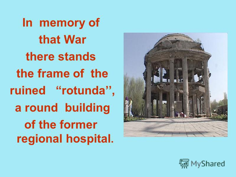 In memory of that War there stands the frame of the ruined rotunda, a round building of the former regional hospital.