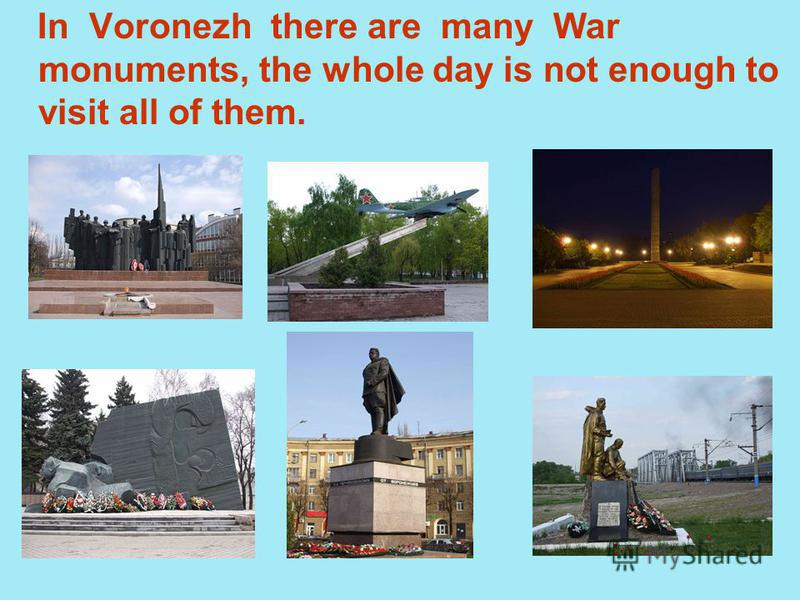 In Voronezh there are many War monuments, the whole day is not enough to visit all of them.