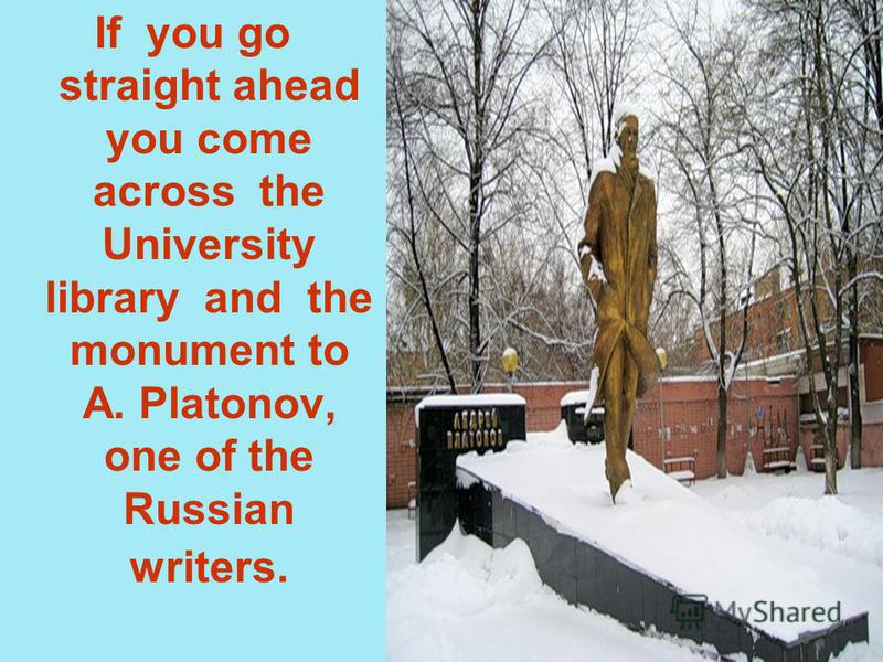 If you go straight ahead you come across the University library and the monument to A. Platonov, one of the Russian writers.