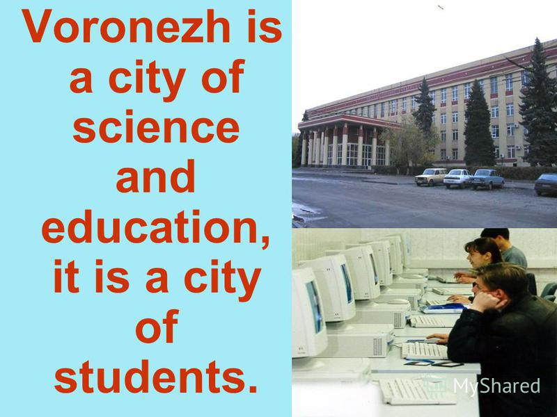 Voronezh is a city of science and education, it is a city of students.