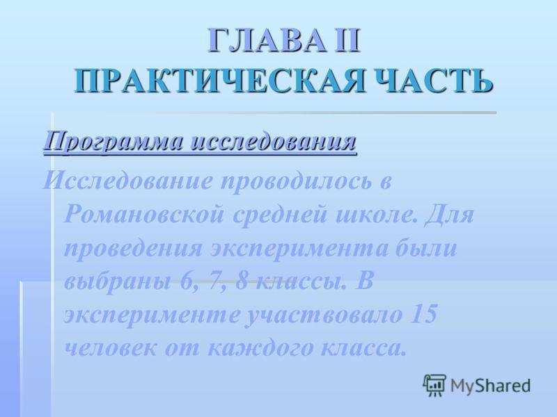 ГЛАВА II ПРАКТИЧЕСКАЯ ЧАСТЬ Программа исследования Исследование проводилось в Романовской средней школе. Для проведения эксперимента были выбраны 6, 7, 8 классы. В эксперименте участвовало 15 человек от каждого класса.
