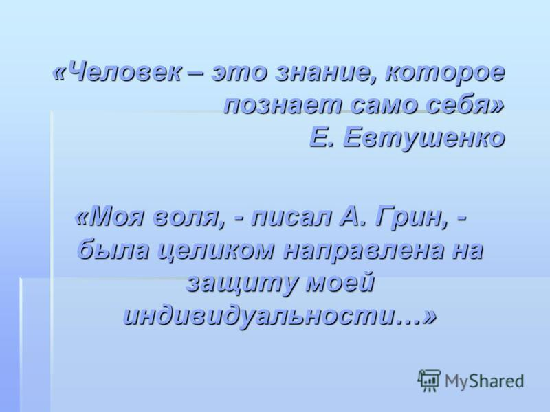 «Человек – это знание, которое познает само себя» Е. Евтушенко «Моя воля, - писал А. Грин, - была целиком направлена на защиту моей индивидуальности…»