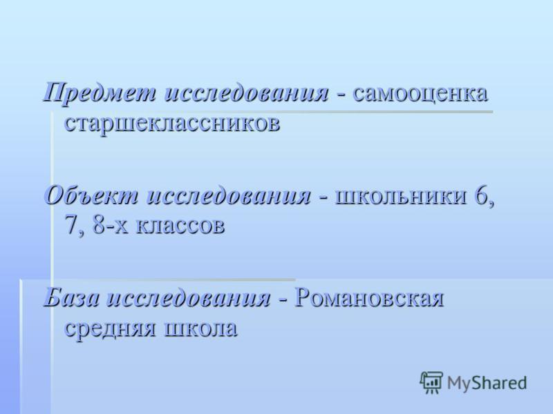 Предмет исследования - самооценка старшеклассников Объект исследования - школьники 6, 7, 8-х классов База исследования - Романовская средняя школа
