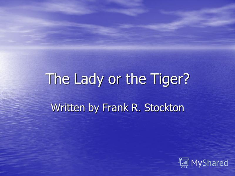 The Lady or the Tiger? Written by Frank R. Stockton