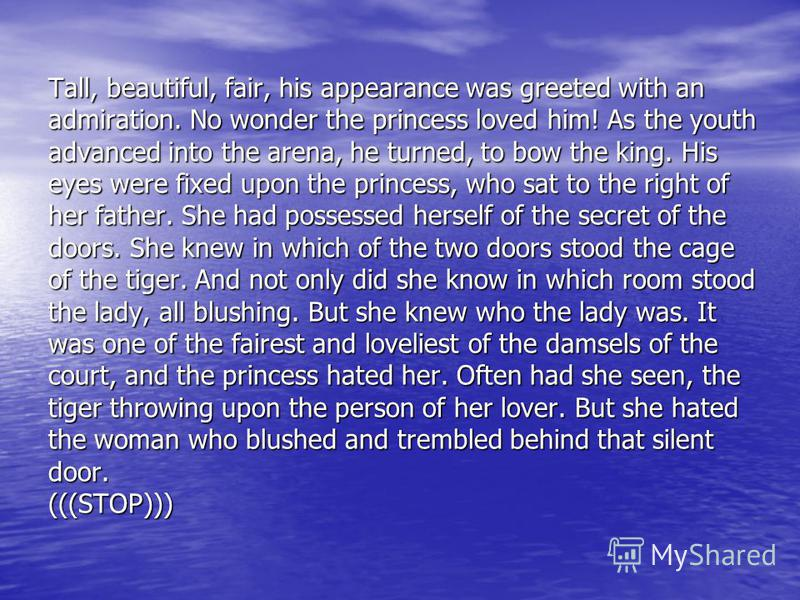Tall, beautiful, fair, his appearance was greeted with an admiration. No wonder the princess loved him! As the youth advanced into the arena, he turned, to bow the king. His eyes were fixed upon the princess, who sat to the right of her father. She h