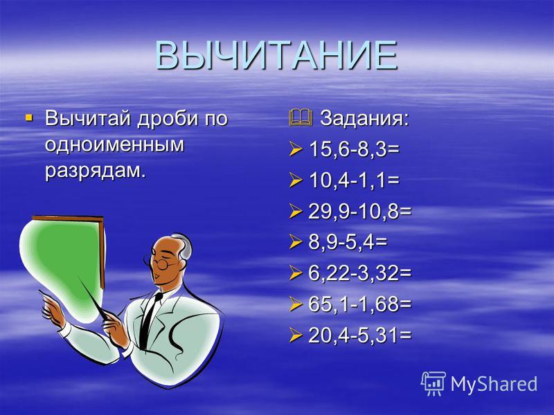 ВЫЧИТАНИЕ Вычитай дроби по одноименным разрядам. Вычитай дроби по одноименным разрядам. Задания: Задания: 15,6-8,3= 15,6-8,3= 10,4-1,1= 10,4-1,1= 29,9-10,8= 29,9-10,8= 8,9-5,4= 8,9-5,4= 6,22-3,32= 6,22-3,32= 65,1-1,68= 65,1-1,68= 20,4-5,31= 20,4-5,31