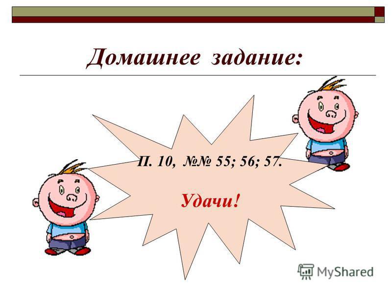Домашнее задание: П. 10, 55; 56; 57. Удачи!