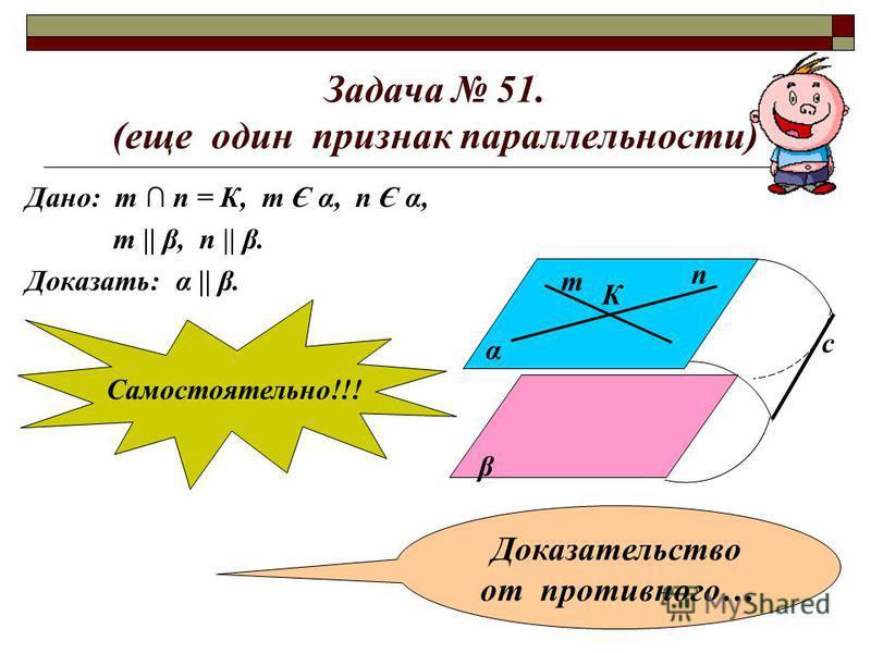 Задача 51. (еще один признак параллельности) Дано: т п = К, т Є α, п Є α, т || β, п || β. Доказать: α || β. α β т п К с Самостоятельно!!! Доказательство от противного…