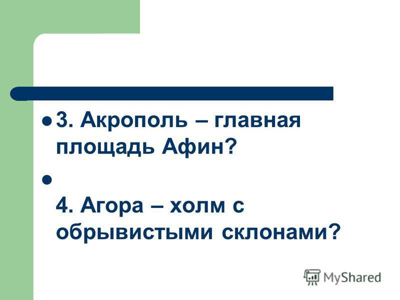 3. Акрополь – главная площадь Афин? 4. Агора – холм с обрывистыми склонами?