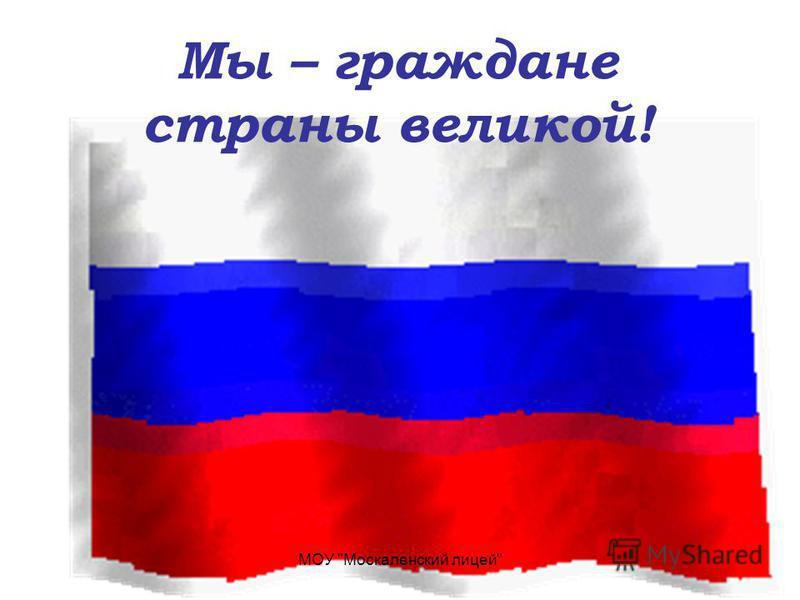 Мы – граждане страны великой! МОУ Москаленский лицей