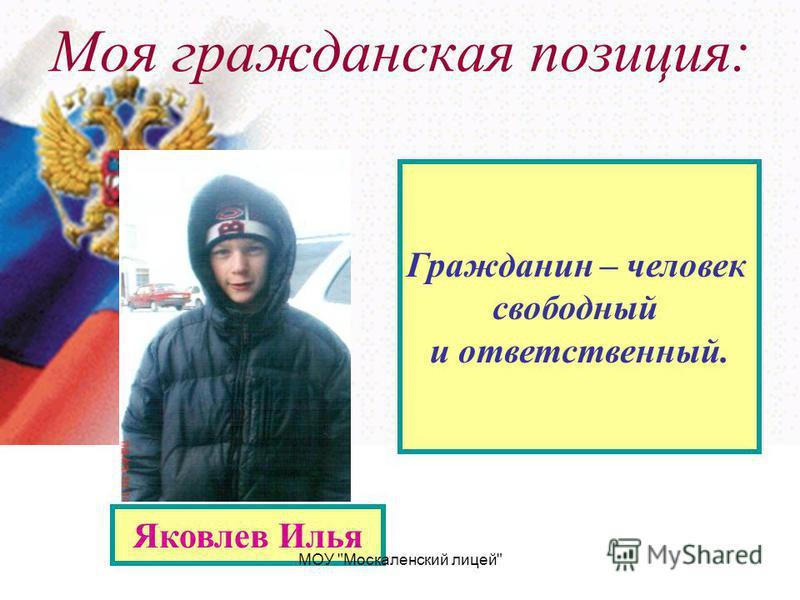 Моя гражданская позиция: Яковлев Илья Гражданин – человек свободный и ответственный. МОУ Москаленский лицей
