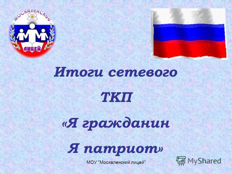 Итоги сетевого ТКП «Я гражданин Я патриот» МОУ Москаленский лицей