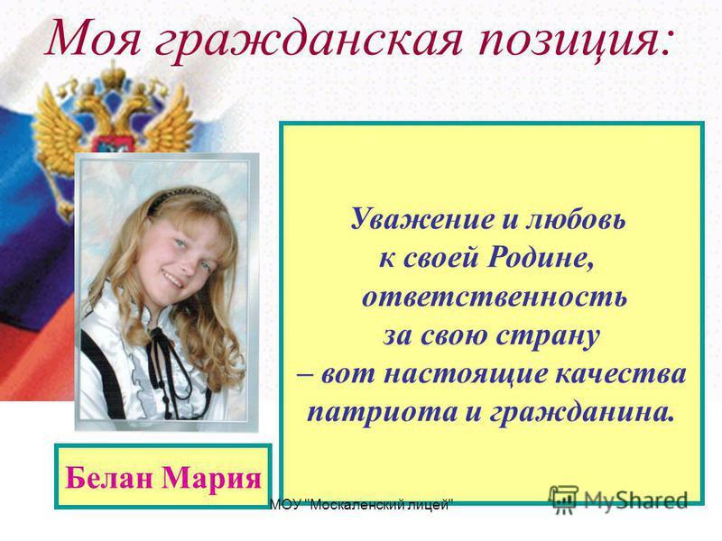 Моя гражданская позиция: Белан Мария Уважение и любовь к своей Родине, ответственность за свою страну – вот настоящие качества патриота и гражданина. МОУ Москаленский лицей