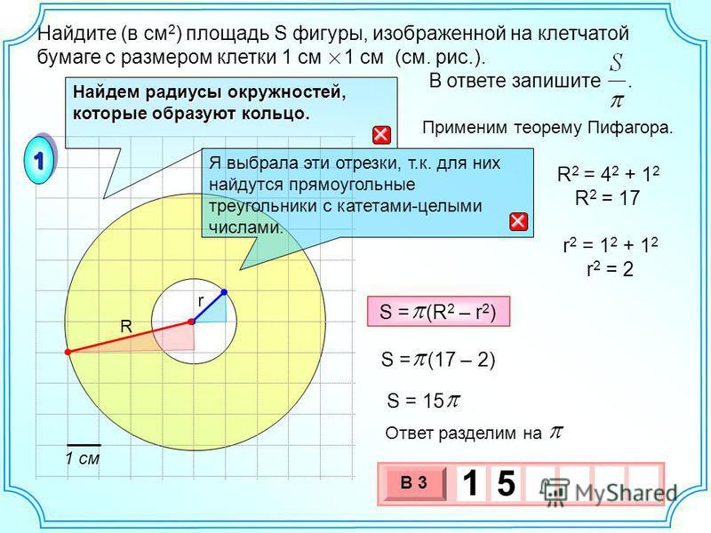Найдите (в см 2 ) площадь S фигуры, изображенной на клетчатой бумаге с размером клетки 1 см 1 см (см. рис.). В ответе запишите. 11 Найдем радиусы окружностей, которые образуют кольцо. Я выбрала эти отрезки, т.к. для них найдутся прямоугольные треугол