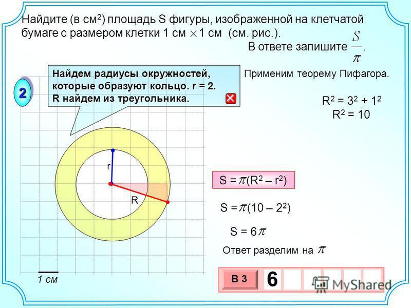 Найдите (в см 2 ) площадь S фигуры, изображенной на клетчатой бумаге с размером клетки 1 см 1 см (см. рис.). В ответе запишите. 22 Найдем радиусы окружностей, которые образуют кольцо. r = 2. R найдем из треугольника. R r R 2 = 3 2 + 1 2 R 2 = 10 1 см