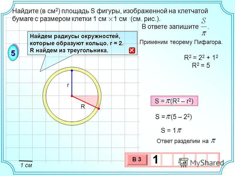 Найдите (в см 2 ) площадь S фигуры, изображенной на клетчатой бумаге с размером клетки 1 см 1 см (см. рис.). В ответе запишите. 55 Найдем радиусы окружностей, которые образуют кольцо. r = 2. R найдем из треугольника. R r R 2 = 2 2 + 1 2 R 2 = 5 1 см