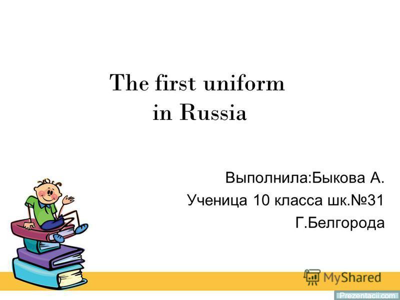 The first uniform in Russia Выполнила:Быкова А. Ученица 10 класса шк.31 Г.Белгорода Prezentacii.com