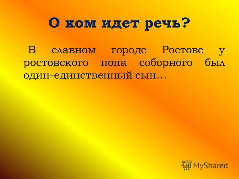 О ком идет речь? В славном городе Ростове у ростовского попа соборного был один-единственный сын…