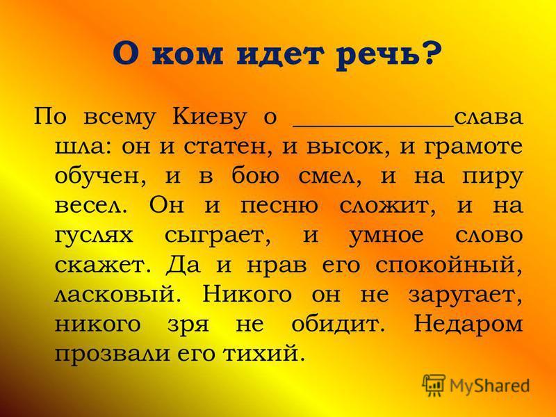 О ком идет речь? По всему Киеву о _____________слава шла: он и статен, и высок, и грамоте обучен, и в бою смел, и на пиру весел. Он и песню сложит, и на гуслях сыграет, и умное слово скажет. Да и нрав его спокойный, ласковый. Никого он не заругает, н