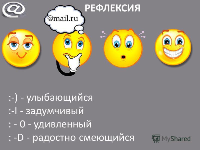 РЕФЛЕКСИЯ :-) - улыбающийся :-I - задумчивый : - 0 - удивленный : -D - радостно смеющийся @mail.ru