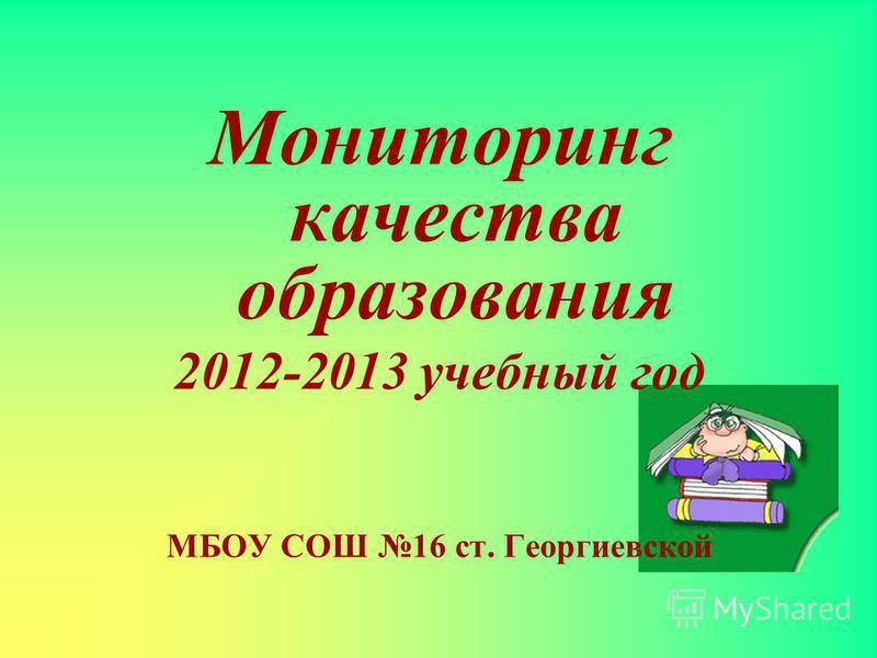 Мониторинг качества образования 2012-2013 учебный год МБОУ СОШ 16 ст. Георгиевской