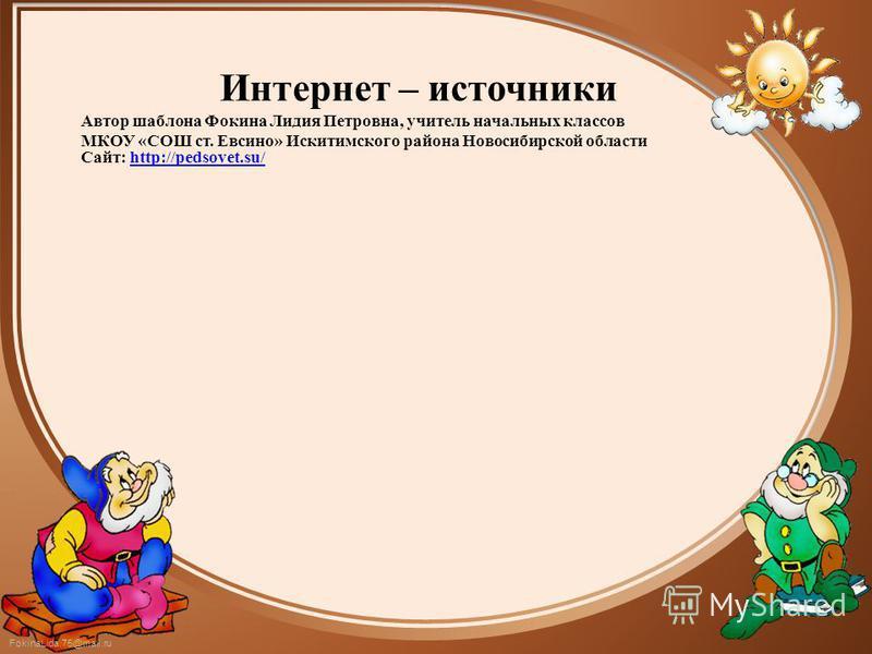 FokinaLida.75@mail.ru Интернет – источники Автор шаблона Фокина Лидия Петровна, учитель начальных классов МКОУ «СОШ ст. Евсино» Искитимского района Новосибирской области Сайт: http://pedsovet.su/http://pedsovet.su/