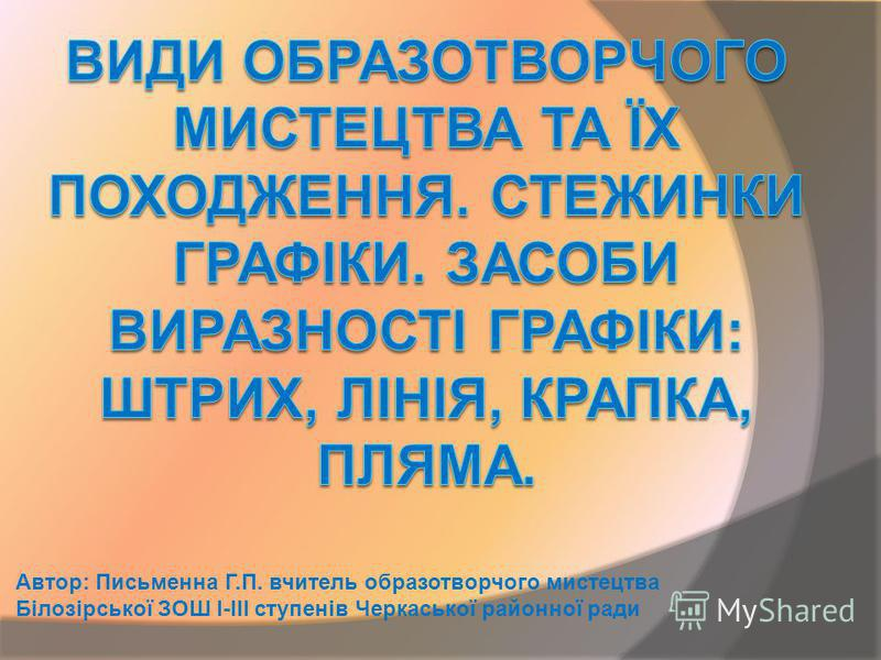 Автор: Письменна Г.П. вчитель образотворчого мистецтва Білозірської ЗОШ І-ІІІ ступенів Черкаської районної ради