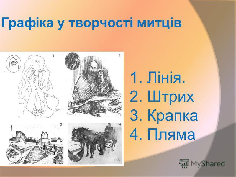 Графіка у творчості митців 1. Лінія. 2. Штрих 3. Крапка 4. Пляма