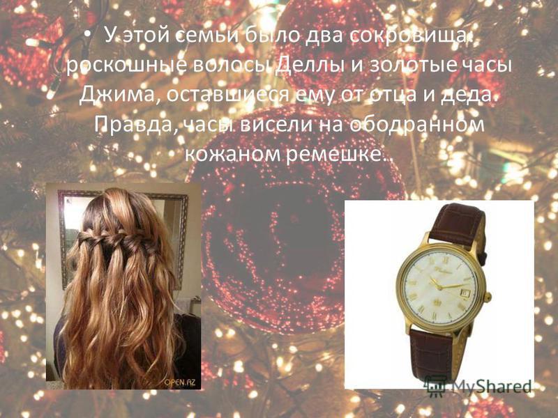 У этой семьи было два сокровища: роскошные волосы Деллы и золотые часы Джима, оставшиеся ему от отца и деда. Правда, часы висели на ободранном кожаном ремешке..
