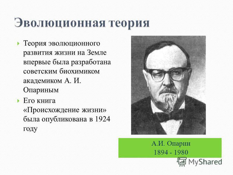 А.И. Опарин 1894 - 1980 Теория эволюционного развития жизни на Земле впервые была разработана советским биохимиком академиком А. И. Опариным Его книга «Происхождение жизни» была опубликована в 1924 году