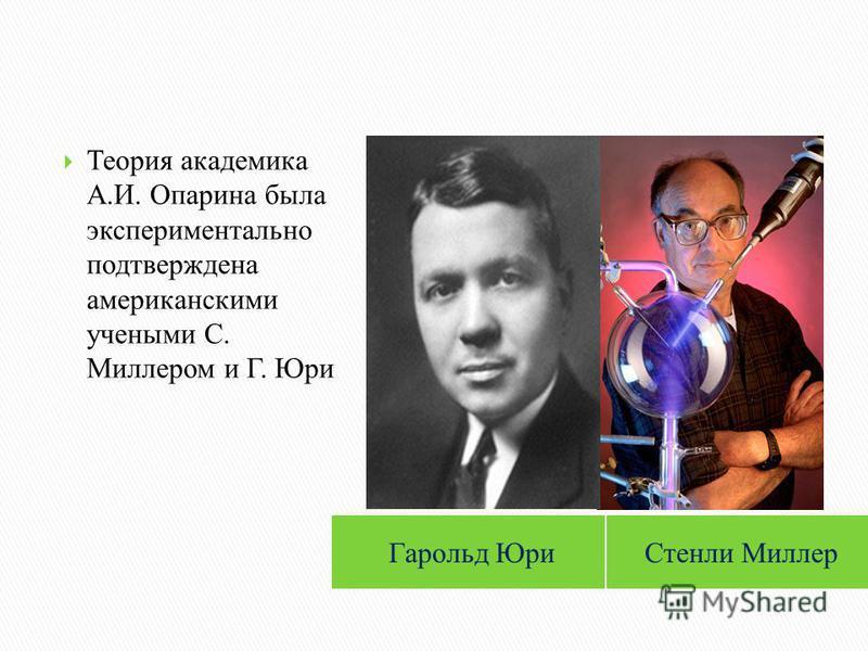 Стенли Миллер Теория академика А.И. Опарина была экспериментально подтверждена американскими учеными С. Миллером и Г. Юри Гарольд Юри