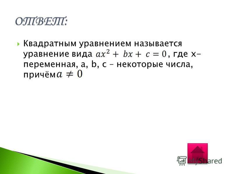 Квадратным уравнением называется уравнение вида, где x- переменная, a, b, c – некоторые числа, причём