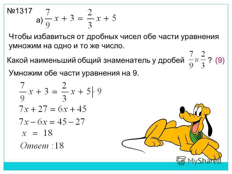 а) Умножим обе части уравнения на 9. Какой наименьший общий знаменатель у дробей ?(9) 1317 Чтобы избавиться от дробных чисел обе части уравнения умножим на одно и то же число.