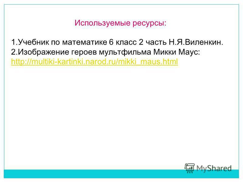 Используемые ресурсы: 1. Учебник по математике 6 класс 2 часть Н.Я.Виленкин. 2. Изображение героев мультфильма Микки Маус: http://multiki-kartinki.narod.ru/mikki_maus.html http://multiki-kartinki.narod.ru/mikki_maus.html