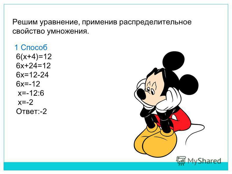 Решим уравнение, применив распределительное свойство умножения. 1 Способ 6(x+4)=12 6x+24=12 6x=12-24 6x=-12 x=-12:6 x=-2 Ответ:-2