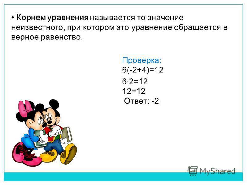 Корнем уравнения называется то значение неизвестного, при котором это уравнение обращается в верное равенство. Проверка: 6(-2+4)=12 6·2=12 12=12 Ответ: -2