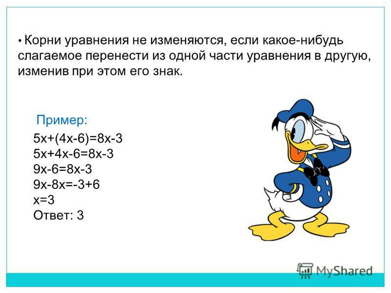 Корни уравнения не изменяются, если какое-нибудь слагаемое перенести из одной части уравнения в другую, изменив при этом его знак. 5x+(4x-6)=8x-3 5x+4x-6=8x-3 9x-6=8x-3 9x-8x=-3+6 x=3 Ответ: 3 Пример: